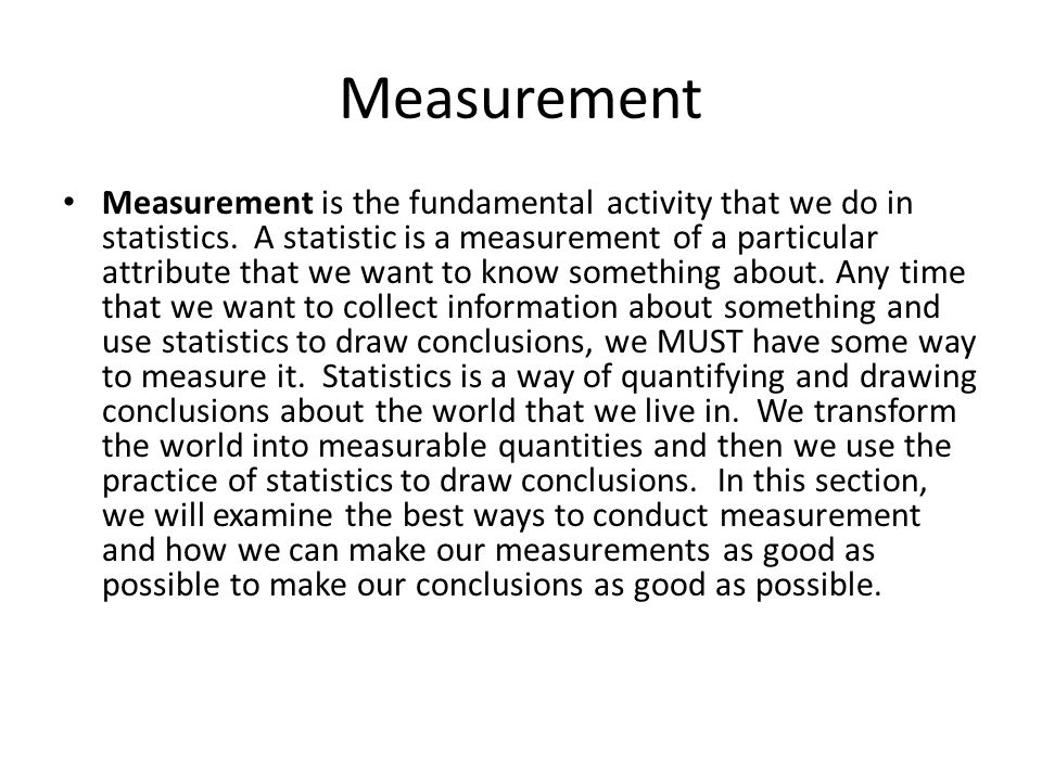 Measurement Measurement is the fundamental activity that we do in statistics. A statistic is a measurement of a particular attribute that we want to k