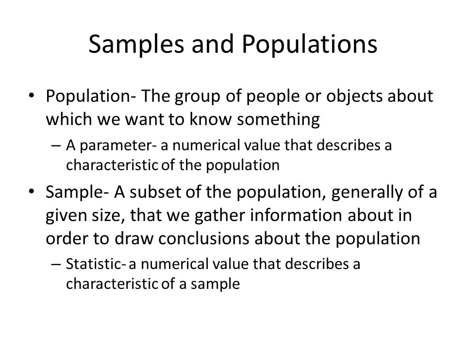 Samples and Populations Population- The group of people or objects about which we want to know something – A parameter- a numerical value that describ