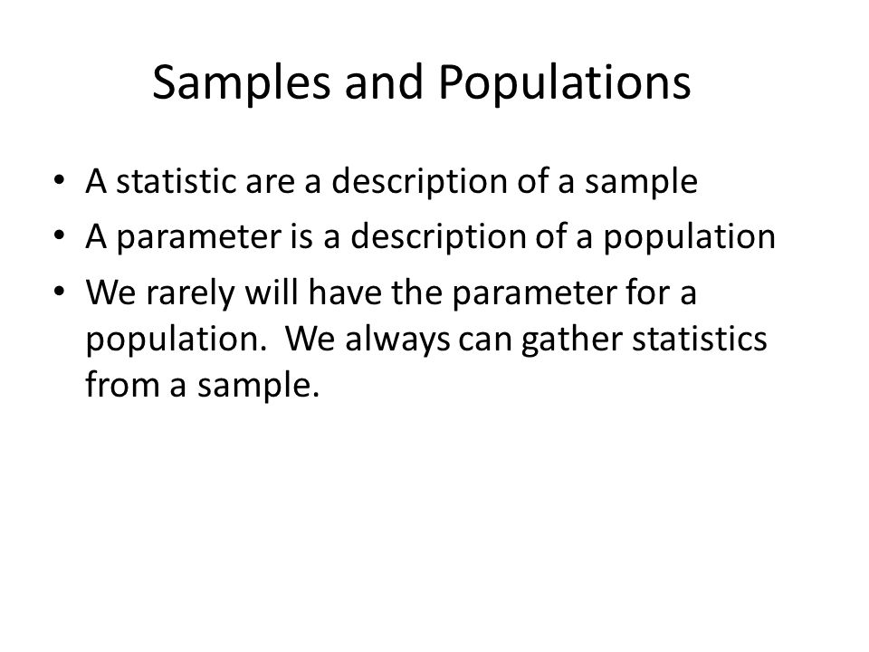 Samples and Populations A statistic are a description of a sample A parameter is a description of a population We rarely will have the parameter for a population.