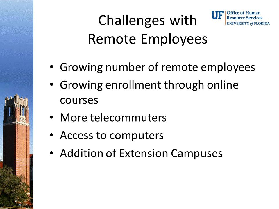 Challenges with Remote Employees Growing number of remote employees Growing enrollment through online courses More telecommuters Access to computers A