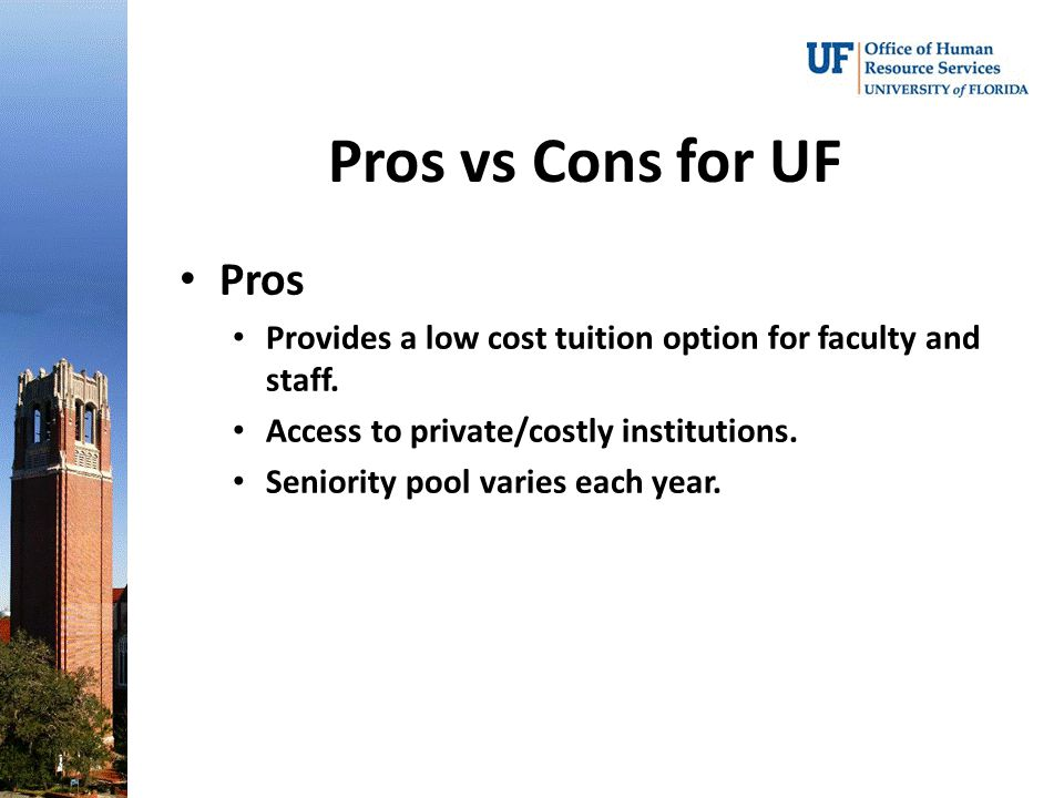Pros vs Cons for UF Pros Provides a low cost tuition option for faculty and staff. Access to private/costly institutions. Seniority pool varies each y