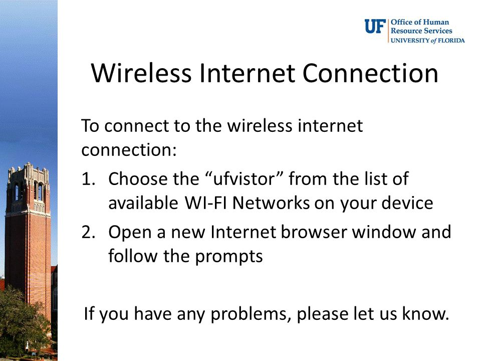 "Wireless Internet Connection To connect to the wireless internet connection: 1.Choose the ""ufvistor"" from the list of available WI-FI Networks on your"