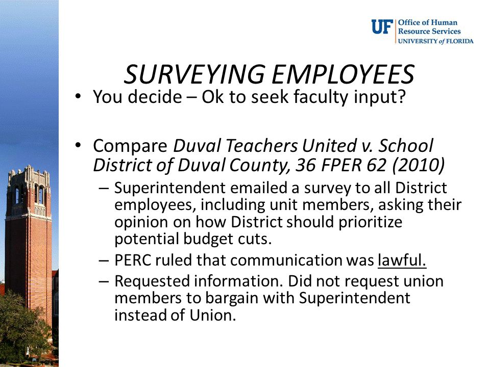 SURVEYING EMPLOYEES You decide – Ok to seek faculty input? Compare Duval Teachers United v. School District of Duval County, 36 FPER 62 (2010) – Super