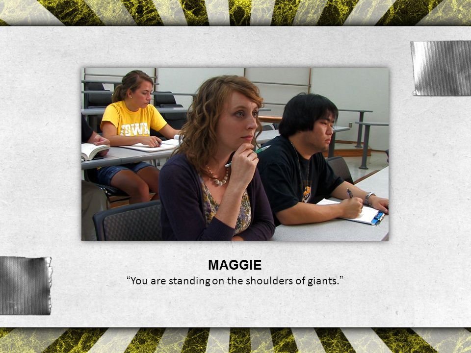 MAGGIE You are standing on the shoulders of giants.