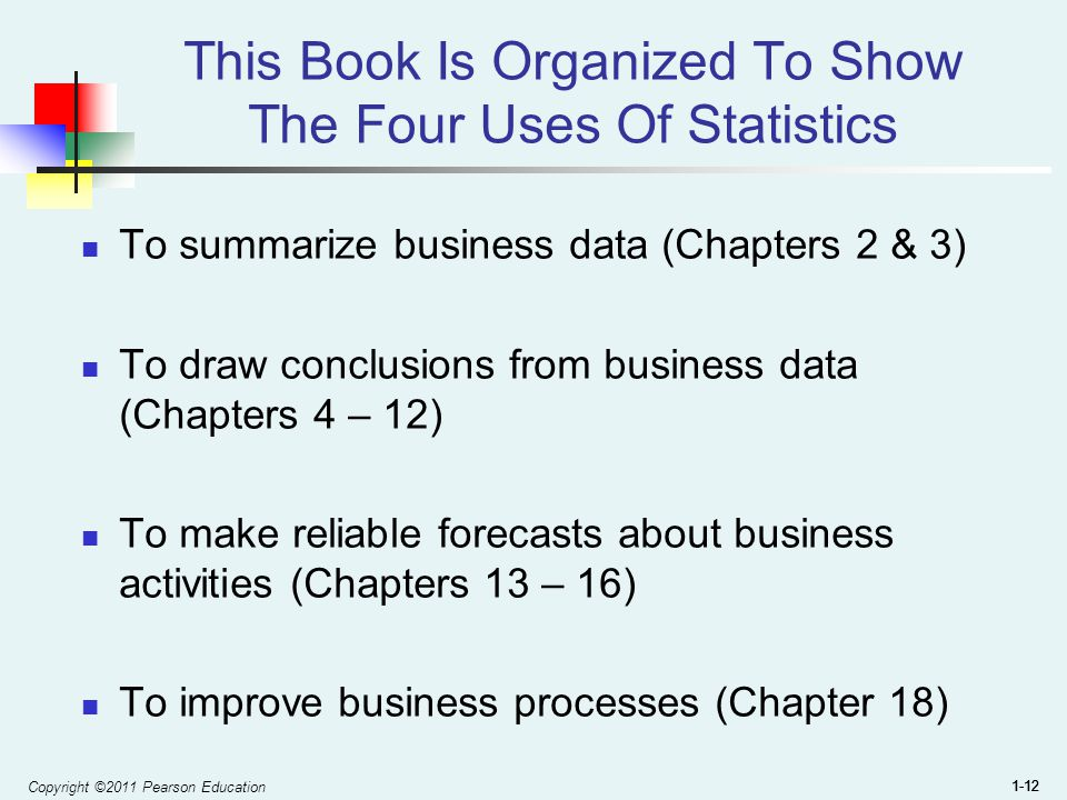 Copyright ©2011 Pearson Education 1-12 This Book Is Organized To Show The Four Uses Of Statistics To summarize business data (Chapters 2 & 3) To draw conclusions from business data (Chapters 4 – 12) To make reliable forecasts about business activities (Chapters 13 – 16) To improve business processes (Chapter 18)