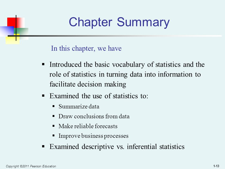 Copyright ©2011 Pearson Education 1-13 Chapter Summary  Introduced the basic vocabulary of statistics and the role of statistics in turning data into information to facilitate decision making  Examined the use of statistics to:  Summarize data  Draw conclusions from data  Make reliable forecasts  Improve business processes  Examined descriptive vs.