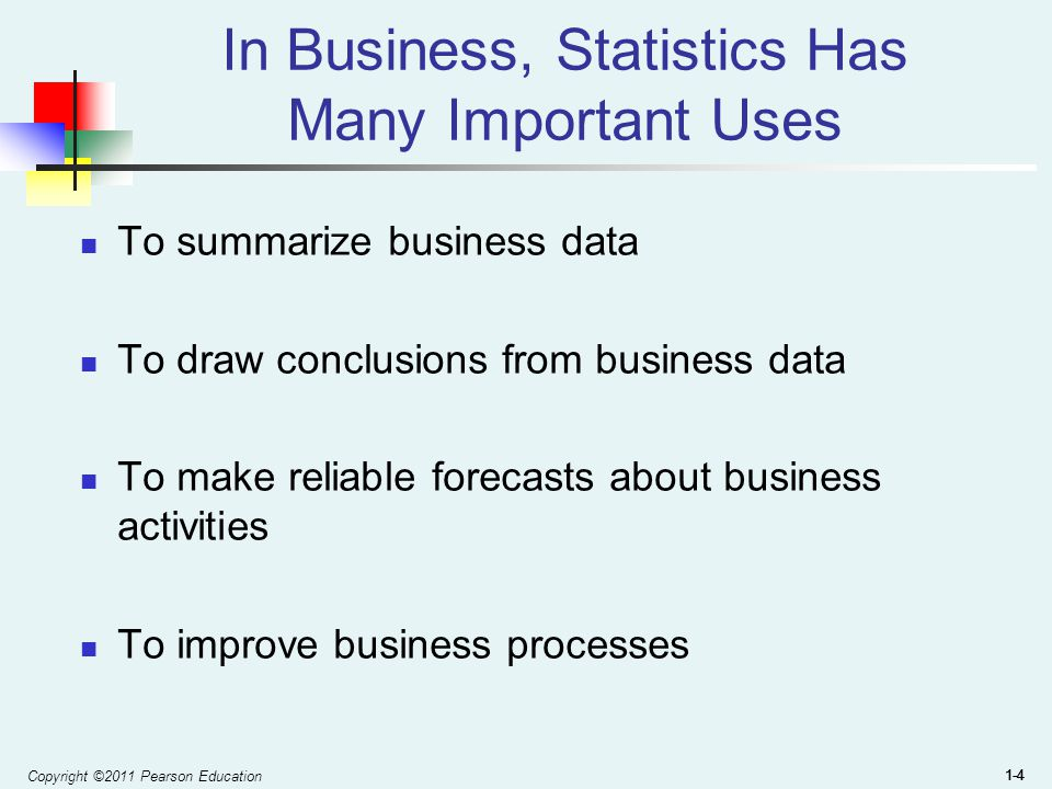 Copyright ©2011 Pearson Education 1-4 In Business, Statistics Has Many Important Uses To summarize business data To draw conclusions from business data To make reliable forecasts about business activities To improve business processes