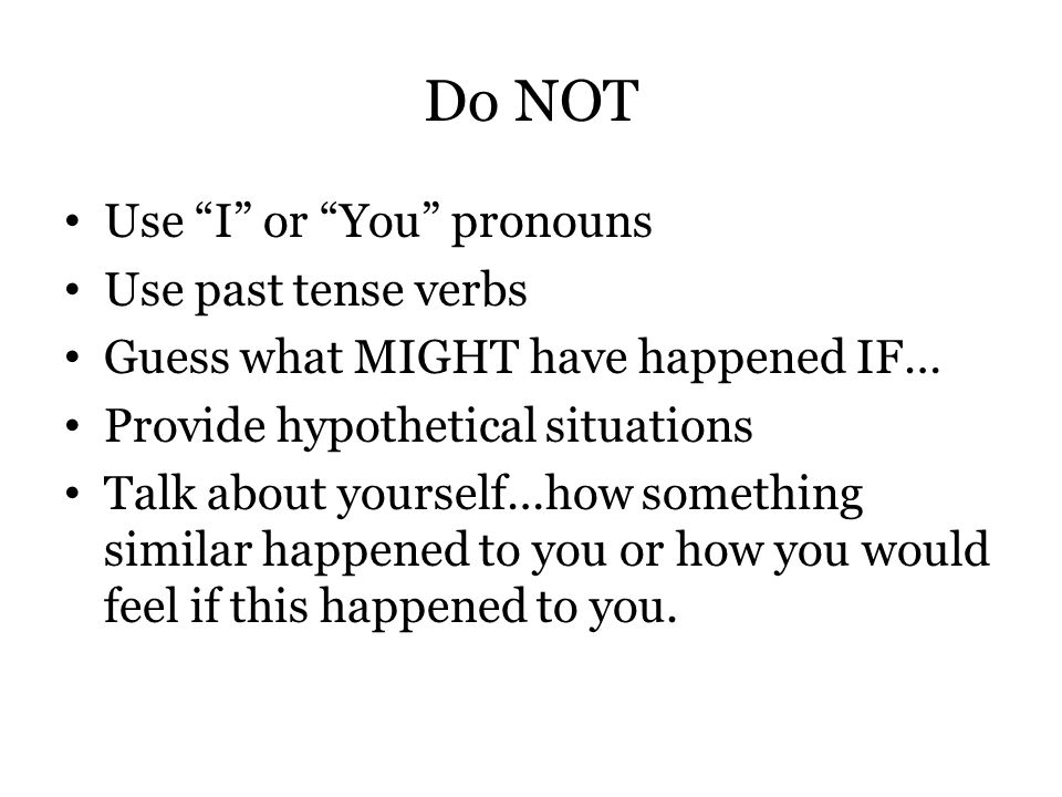 Do NOT Use I or You pronouns Use past tense verbs Guess what MIGHT have happened IF… Provide hypothetical situations Talk about yourself…how something similar happened to you or how you would feel if this happened to you.