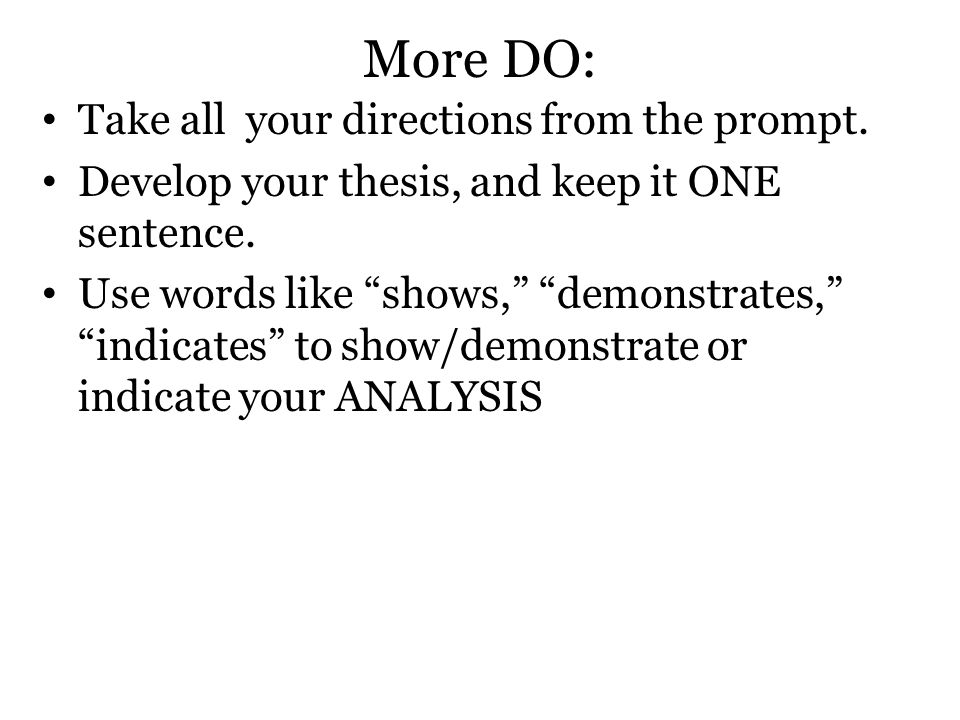 "More DO: Take all your directions from the prompt. Develop your thesis, and keep it ONE sentence. Use words like ""shows,"" ""demonstrates,"" ""indicates"""