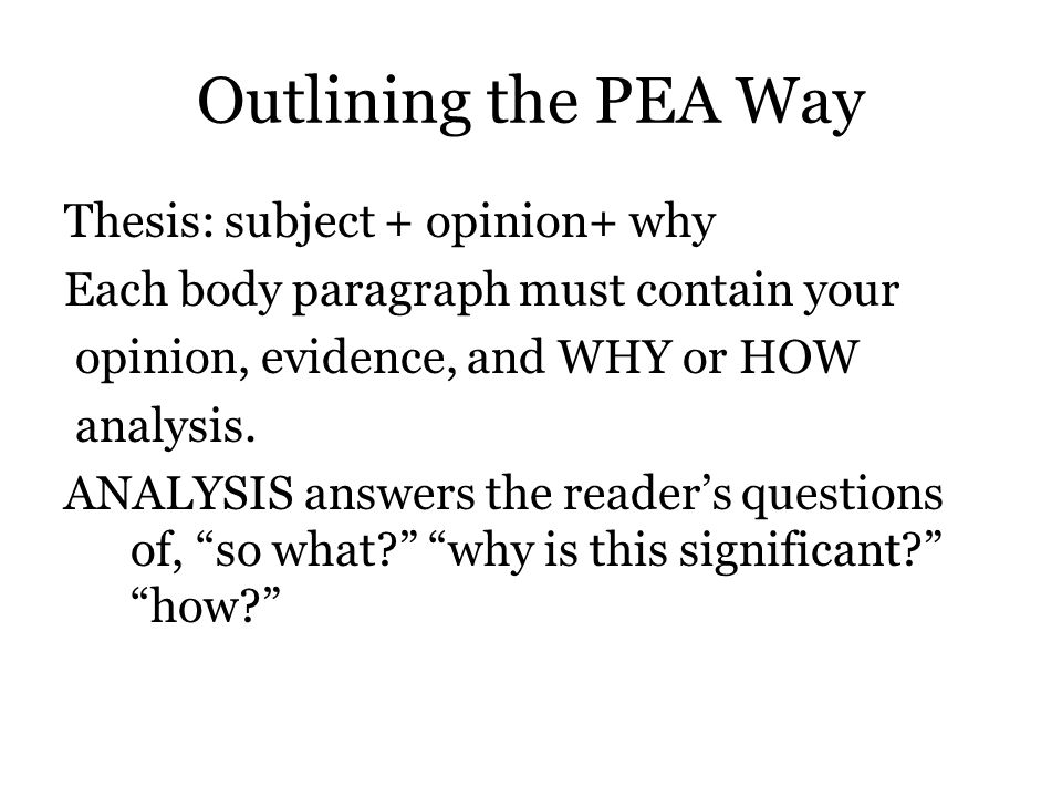 Outlining the PEA Way Thesis: subject + opinion+ why Each body paragraph must contain your opinion, evidence, and WHY or HOW analysis.