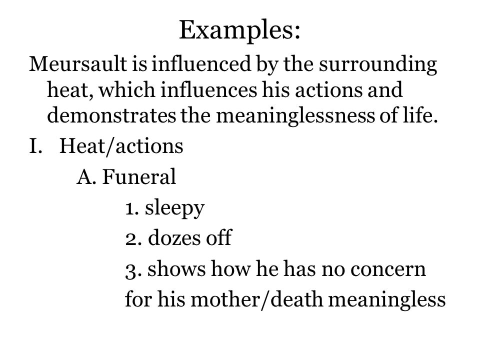 Examples: Meursault is influenced by the surrounding heat, which influences his actions and demonstrates the meaninglessness of life.