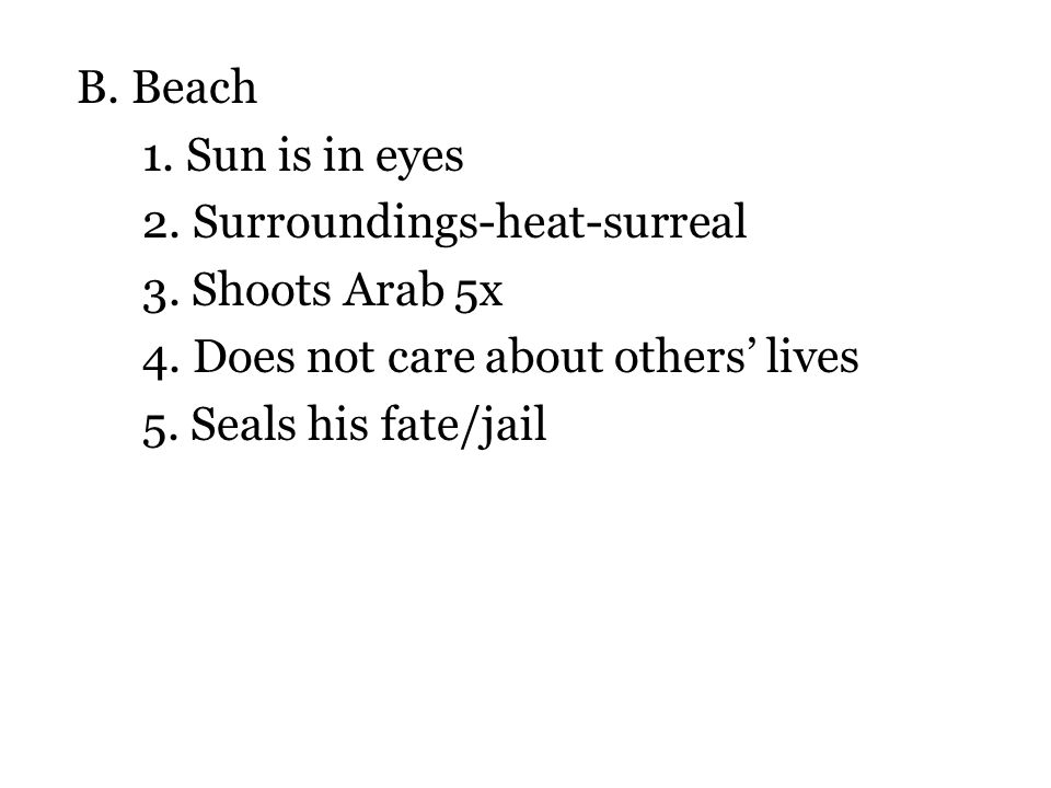 B. Beach 1. Sun is in eyes 2. Surroundings-heat-surreal 3. Shoots Arab 5x 4. Does not care about others' lives 5. Seals his fate/jail