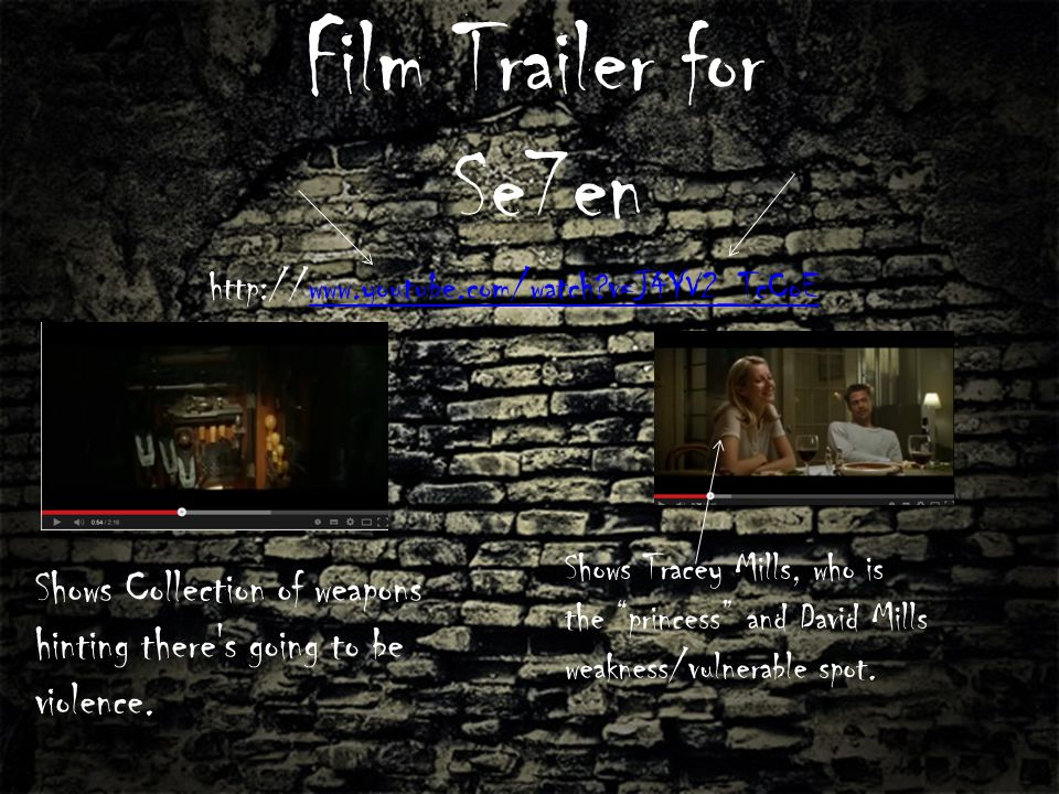 Film Trailer for Se7en http://www.youtube.com/watch v=J4YV2_TcCoEwww.youtube.com/watch v=J4YV2_TcCoE Shows Tracey Mills, who is the princess and David Mills weakness/vulnerable spot.