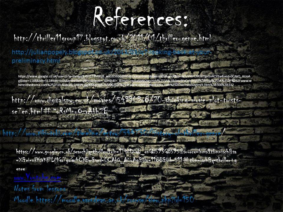 References: http://thriller11group17.blogspot.co.uk/2011/01/thriller-genre.html http://www.tiki-toki.com/timeline/entry/344730/History-of-thriller-genre/ www.Youtube.com Notes from lessons Moodle https://moodle.varndean.ac.uk/course/view.php id=150 http://www.digitalspy.co.uk/movies/i549909-8/20-shocking-movie-plot-twists- se7en.html#~oRsMnuOzvAbhZB https://www.google.co.uk/search q=thriller&rlz=1T4MXGB_enGB593GB595&source=lnms&tbm=isch&sa =X&ei=nkYsVKfPLMGa7gaGn4CYBw&ved=0CAkQ_AUoAg&biw=1188&bih=511#tbm=isch&q=thriller+g enre http://julianpopely.blogspot.co.uk/2013/03/q7-looking-back-at-your- preliminary.html https://www.google.co.uk/search q=thriller&rlz=1T4MXGB_enGB593GB595&source=lnms&tbm=isch&sa=X&ei=nkYsVKfPLMGa7gaGn4CYBw&ved=0CAkQ_AUoA g&biw=1188&bih=511#tbm=isch&q=thriller+genre&facrc=_&imgdii=_&imgrc=wRa6bNt2prsHtM%253A%3Bcbm4YqCehI3syM%3Bhttp%253A%252F%252Fwww.w heresthedrama.com%252F13-Nobody-14899.jpg%3Bhttp%253A%252F%252Fwww.wheresthedrama.com%252Fmoreaboutgenre.htm%3B500%3B332