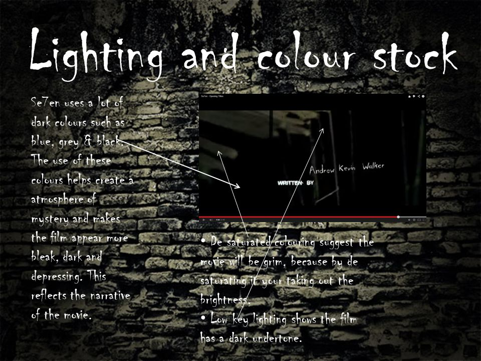 Lighting and colour stock Se7en uses a lot of dark colours such as blue, grey & black. The use of these colours helps create a atmosphere of mystery a