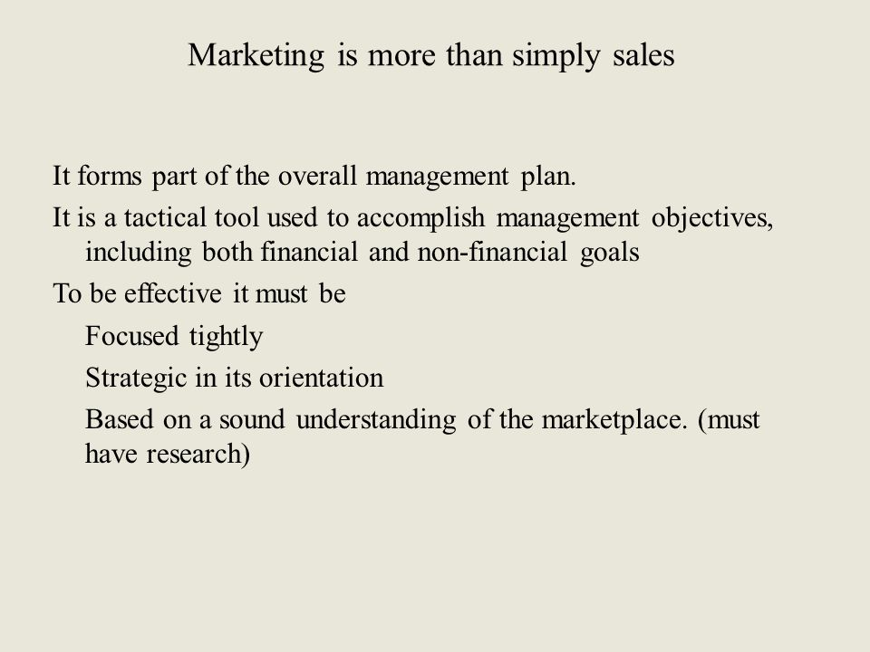 Marketing is more than simply sales It forms part of the overall management plan. It is a tactical tool used to accomplish management objectives, incl