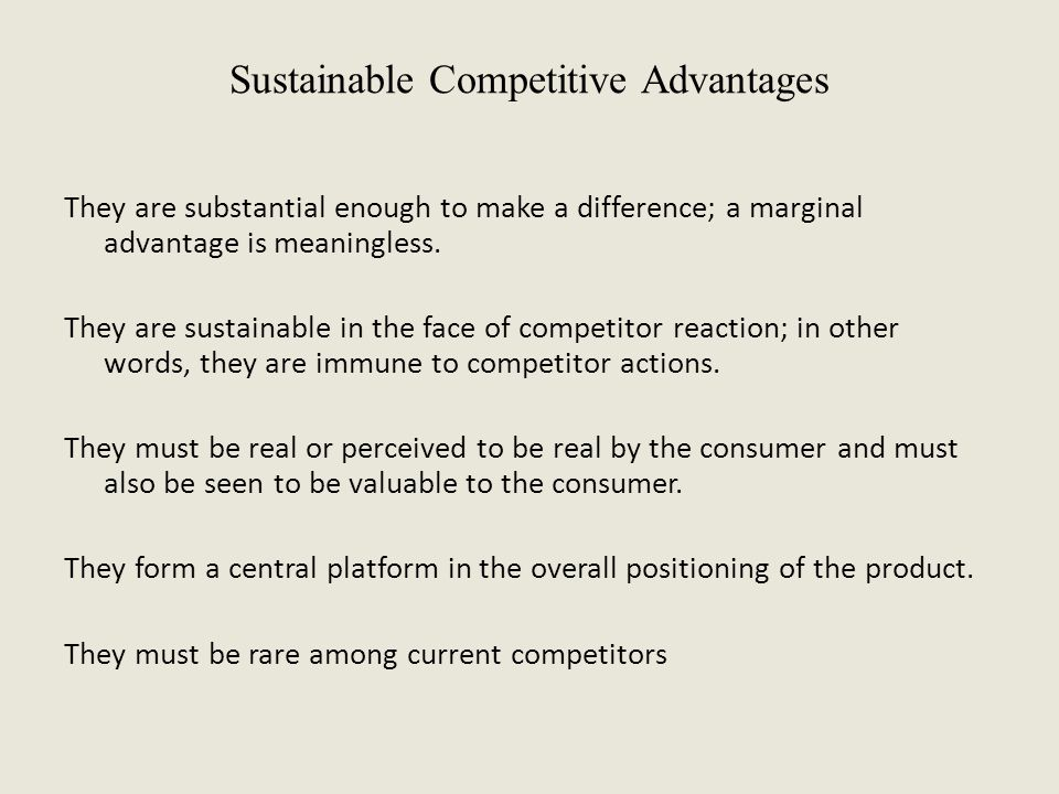 Sustainable Competitive Advantages They are substantial enough to make a difference; a marginal advantage is meaningless. They are sustainable in the