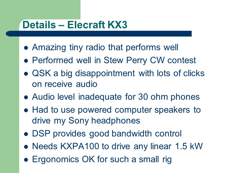 Details – Elecraft KX3 Amazing tiny radio that performs well Performed well in Stew Perry CW contest QSK a big disappointment with lots of clicks on receive audio Audio level inadequate for 30 ohm phones Had to use powered computer speakers to drive my Sony headphones DSP provides good bandwidth control Needs KXPA100 to drive any linear 1.5 kW Ergonomics OK for such a small rig