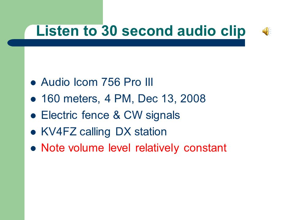 Listen to 30 second audio clip Audio Icom 756 Pro III 160 meters, 4 PM, Dec 13, 2008 Electric fence & CW signals KV4FZ calling DX station Note volume level relatively constant