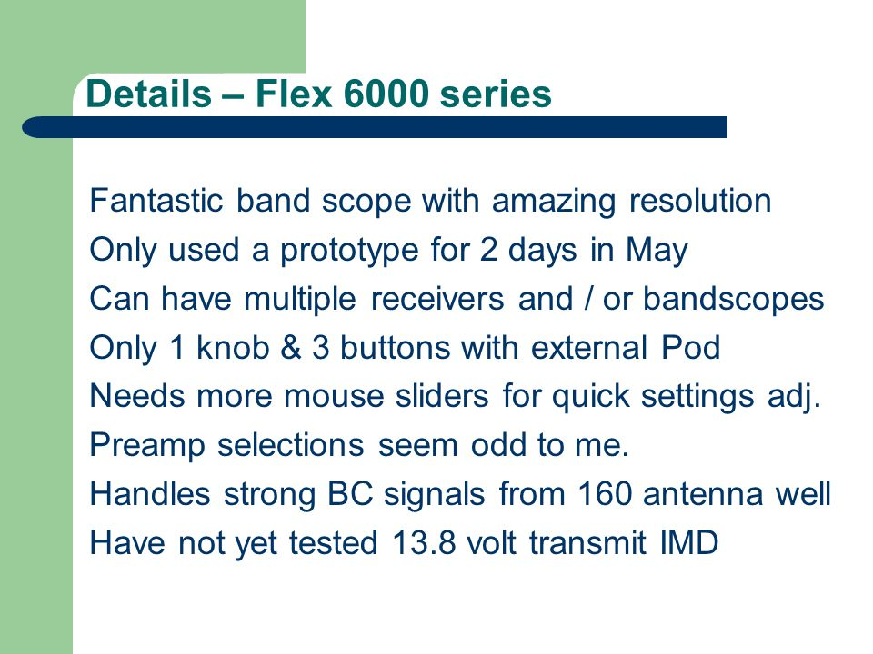 Details – Flex 6000 series Fantastic band scope with amazing resolution Only used a prototype for 2 days in May Can have multiple receivers and / or bandscopes Only 1 knob & 3 buttons with external Pod Needs more mouse sliders for quick settings adj.