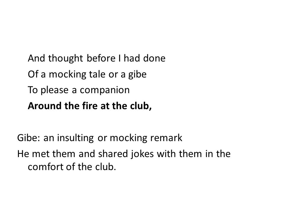 And thought before I had done Of a mocking tale or a gibe To please a companion Around the fire at the club, Gibe: an insulting or mocking remark He met them and shared jokes with them in the comfort of the club.
