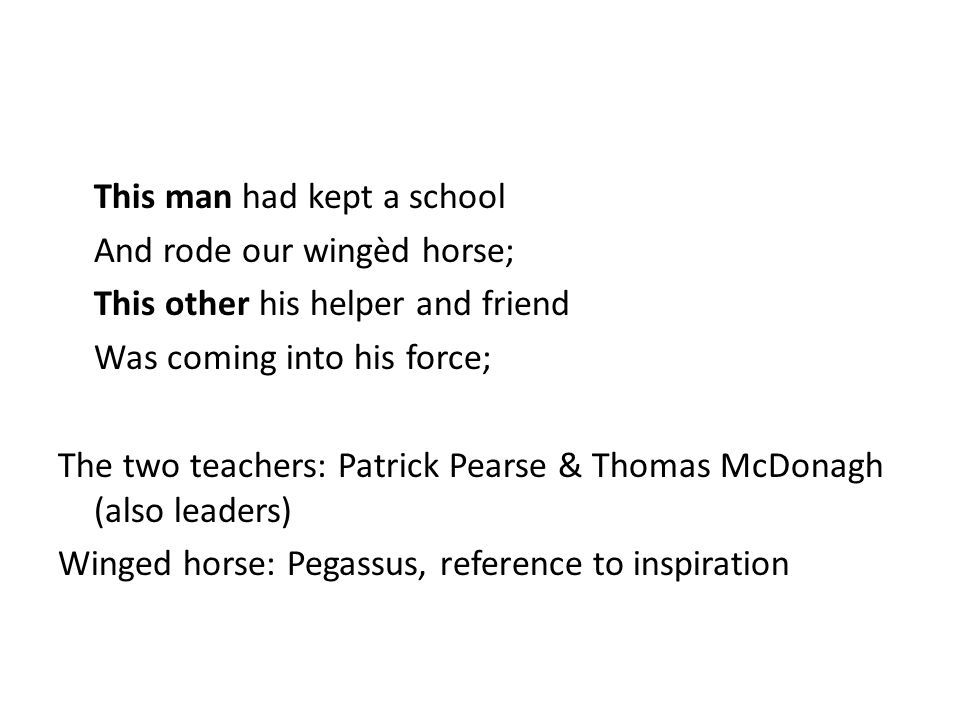 This man had kept a school And rode our wingèd horse; This other his helper and friend Was coming into his force; The two teachers: Patrick Pearse & Thomas McDonagh (also leaders) Winged horse: Pegassus, reference to inspiration