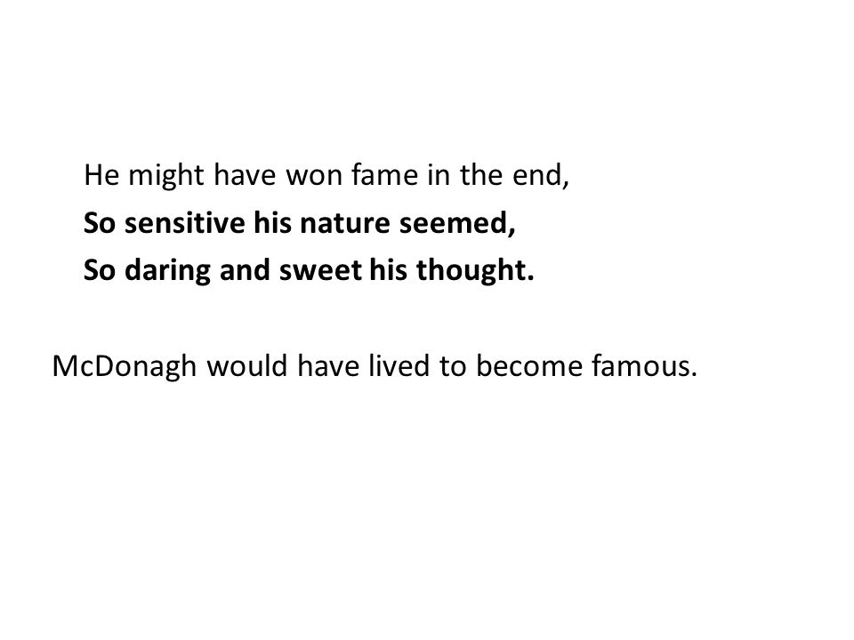 He might have won fame in the end, So sensitive his nature seemed, So daring and sweet his thought.