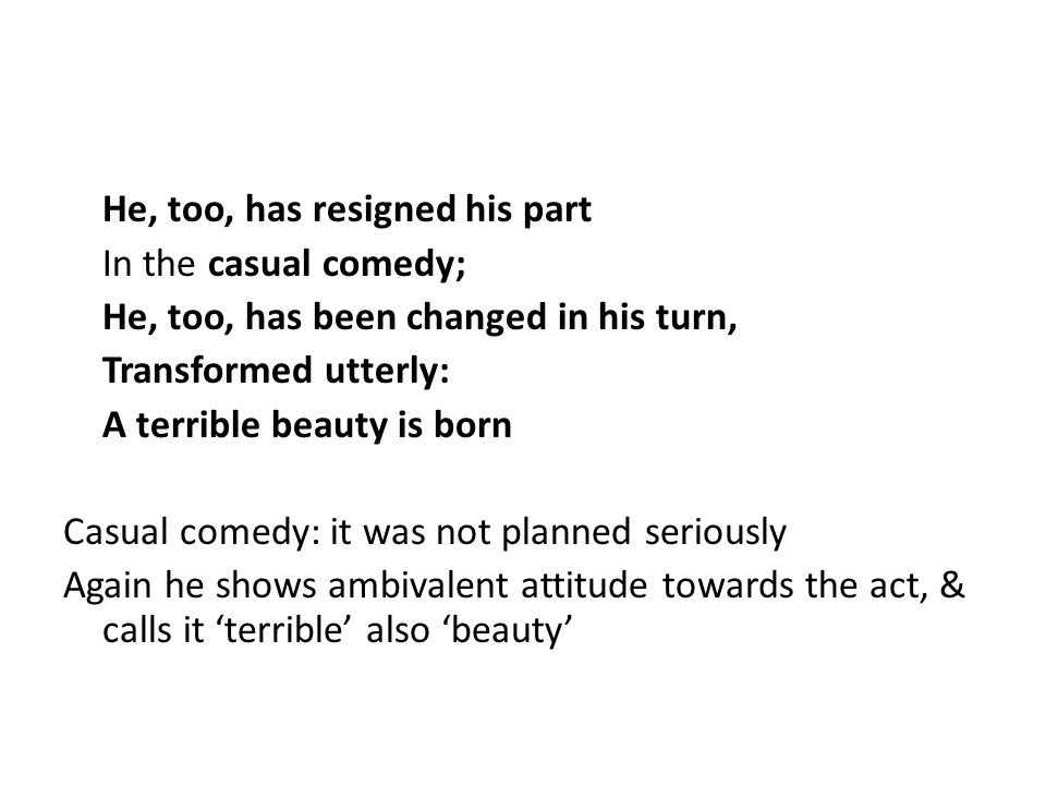 He, too, has resigned his part In the casual comedy; He, too, has been changed in his turn, Transformed utterly: A terrible beauty is born Casual comedy: it was not planned seriously Again he shows ambivalent attitude towards the act, & calls it 'terrible' also 'beauty'