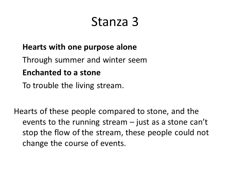 Stanza 3 Hearts with one purpose alone Through summer and winter seem Enchanted to a stone To trouble the living stream.