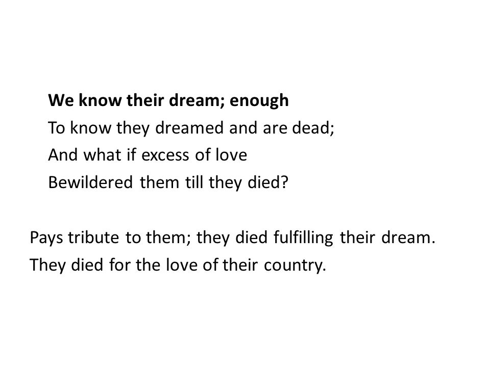 We know their dream; enough To know they dreamed and are dead; And what if excess of love Bewildered them till they died.