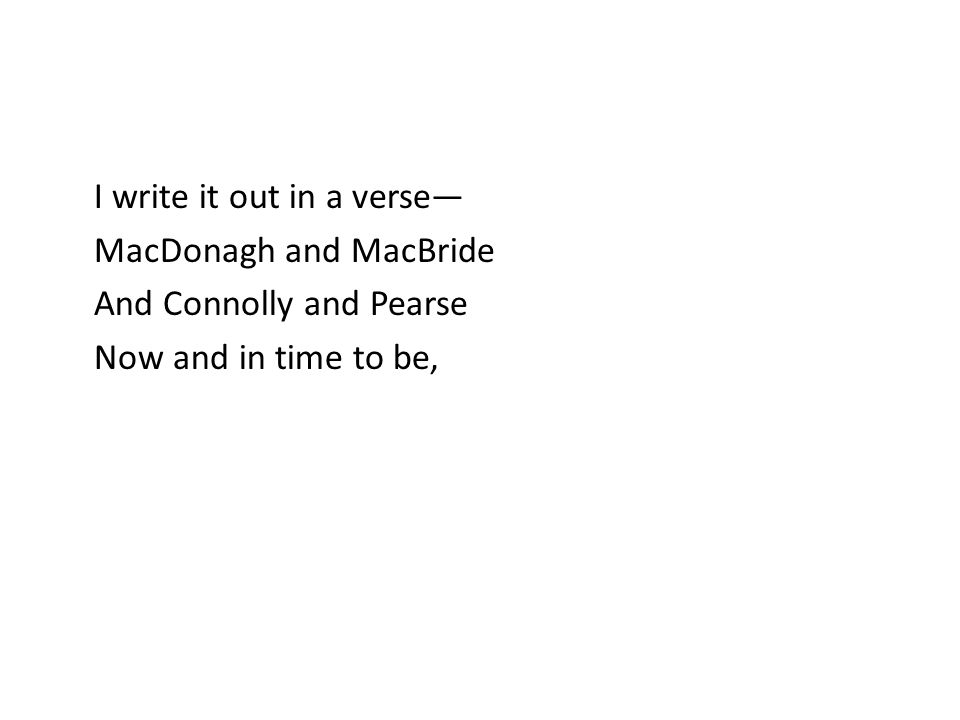 I write it out in a verse— MacDonagh and MacBride And Connolly and Pearse Now and in time to be,