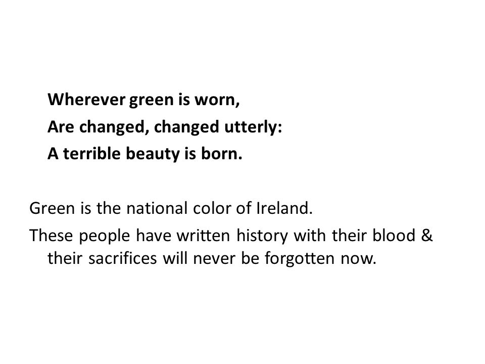 Wherever green is worn, Are changed, changed utterly: A terrible beauty is born.