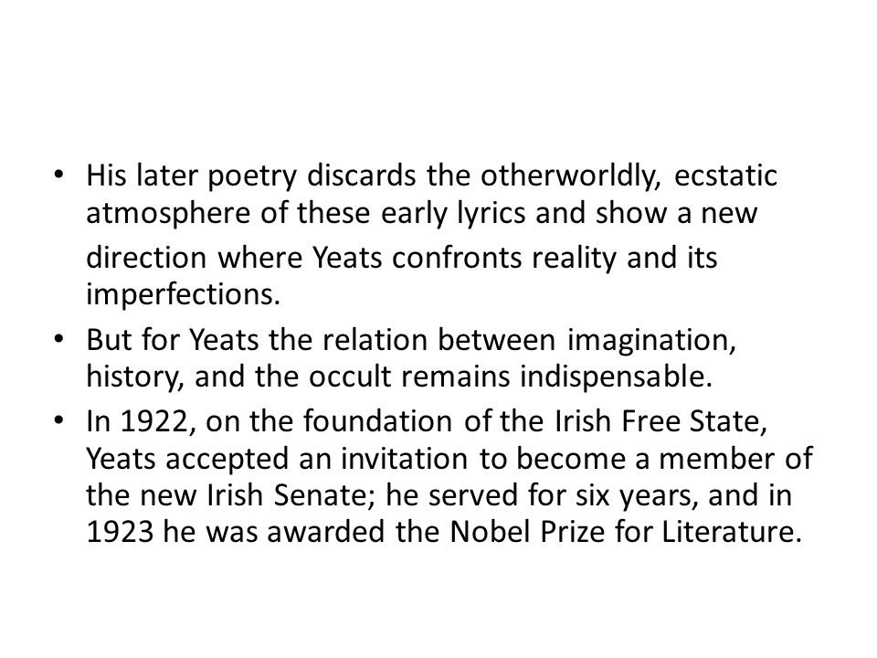 His later poetry discards the otherworldly, ecstatic atmosphere of these early lyrics and show a new direction where Yeats confronts reality and its imperfections.