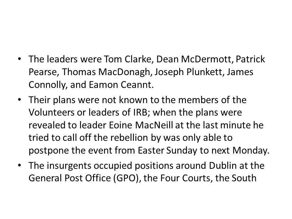 The leaders were Tom Clarke, Dean McDermott, Patrick Pearse, Thomas MacDonagh, Joseph Plunkett, James Connolly, and Eamon Ceannt.