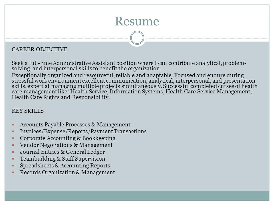 Resume CAREER OBJECTIVE Seek a full-time Administrative Assistant position where I can contribute analytical, problem- solving, and interpersonal skills to benefit the organization.