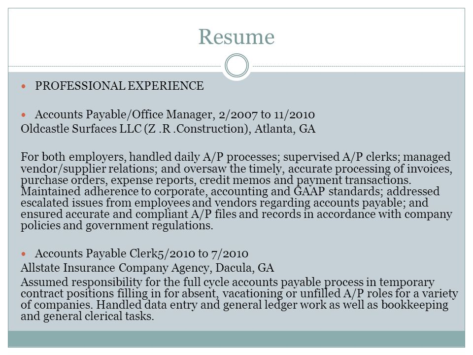 Resume PROFESSIONAL EXPERIENCE Accounts Payable/Office Manager, 2/2007 to 11/2010 Oldcastle Surfaces LLC (Z.R.Construction), Atlanta, GA For both employers, handled daily A/P processes; supervised A/P clerks; managed vendor/supplier relations; and oversaw the timely, accurate processing of invoices, purchase orders, expense reports, credit memos and payment transactions.