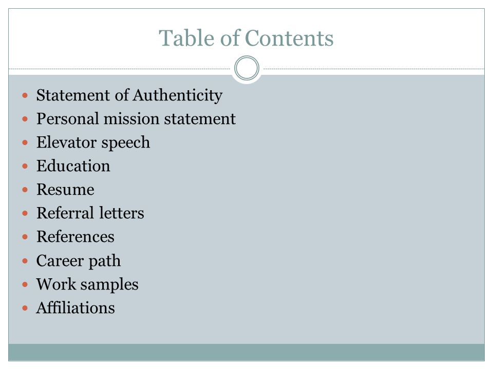 Table of Contents Statement of Authenticity Personal mission statement Elevator speech Education Resume Referral letters References Career path Work samples Affiliations