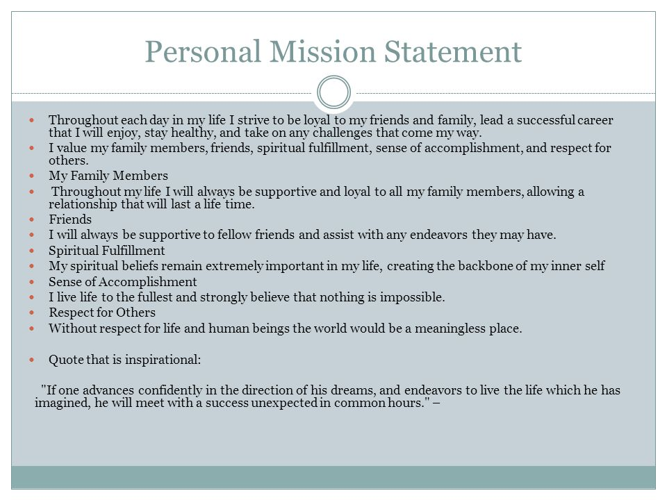 Personal Mission Statement Throughout each day in my life I strive to be loyal to my friends and family, lead a successful career that I will enjoy, stay healthy, and take on any challenges that come my way.