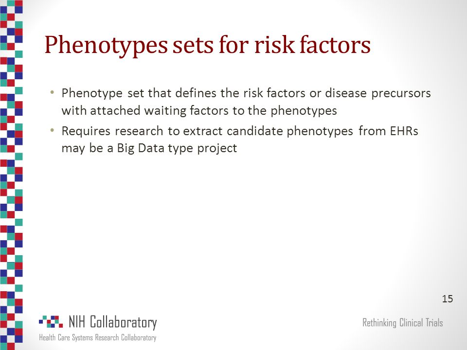 Phenotypes sets for risk factors Phenotype set that defines the risk factors or disease precursors with attached waiting factors to the phenotypes Requires research to extract candidate phenotypes from EHRs may be a Big Data type project 15