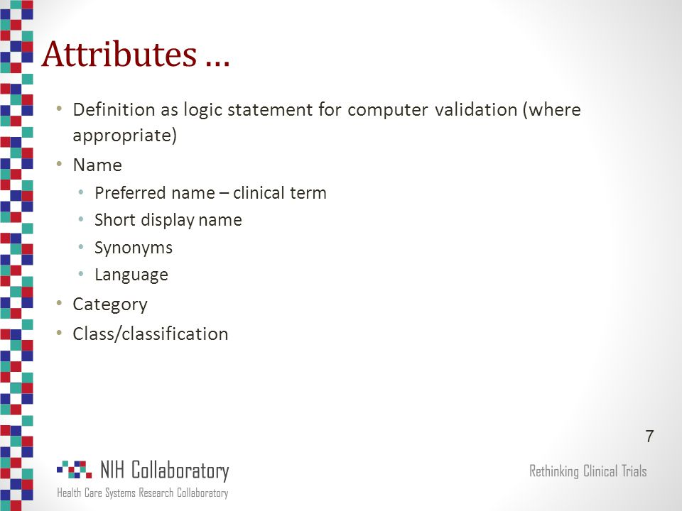 Attributes … Definition as logic statement for computer validation (where appropriate) Name Preferred name – clinical term Short display name Synonyms Language Category Class/classification 7