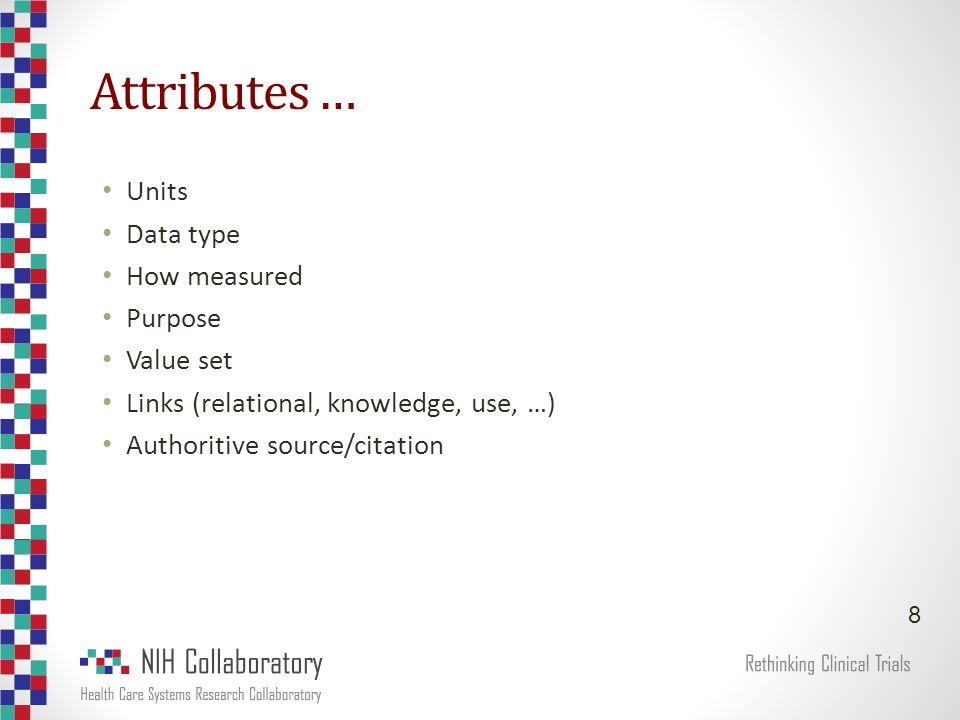 Attributes … Units Data type How measured Purpose Value set Links (relational, knowledge, use, …) Authoritive source/citation 8