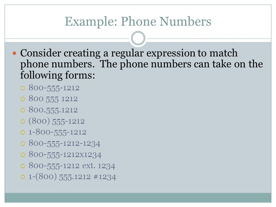 Example: Phone Numbers Consider creating a regular expression to match phone numbers. The phone numbers can take on the following forms:  800-555-121