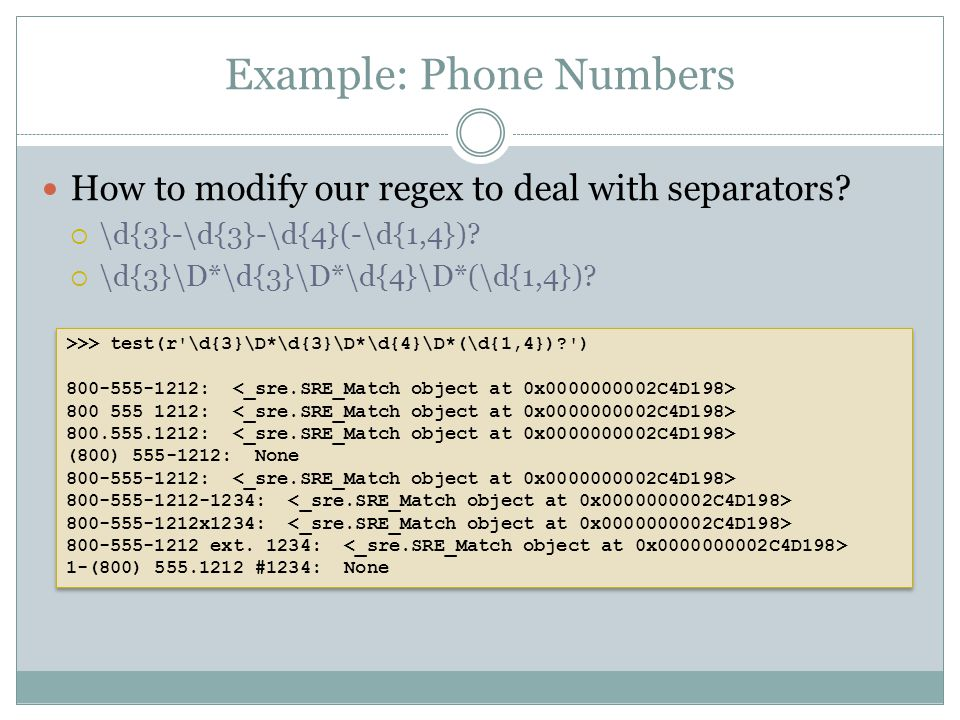 Example: Phone Numbers How to modify our regex to deal with separators?  \d{3}-\d{3}-\d{4}(-\d{1,4})?  \d{3}\D*\d{3}\D*\d{4}\D*(\d{1,4})? >>> test(r