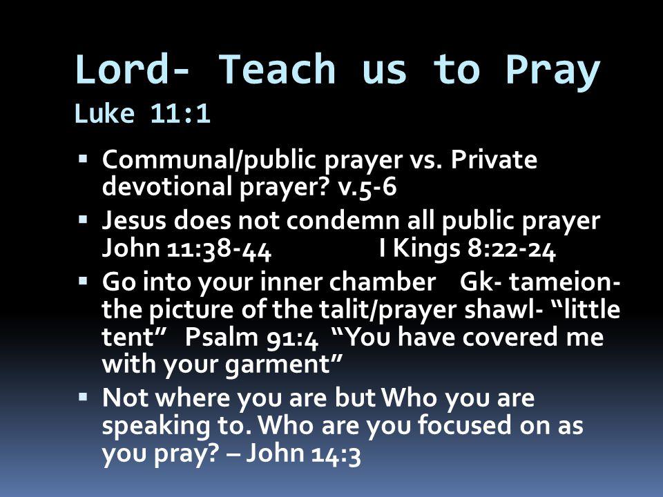 Lord- Teach us to Pray Luke 11:1  Communal/public prayer vs. Private devotional prayer? v.5-6  Jesus does not condemn all public prayer John 11:38-4