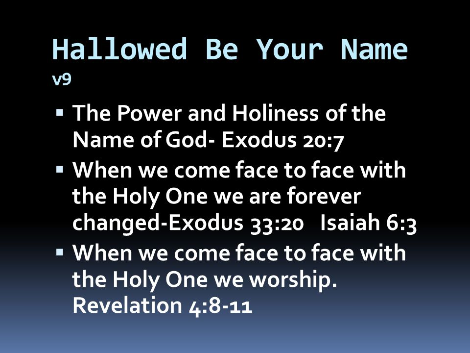 Hallowed Be Your Name v9  The Power and Holiness of the Name of God- Exodus 20:7  When we come face to face with the Holy One we are forever changed-Exodus 33:20 Isaiah 6:3  When we come face to face with the Holy One we worship.