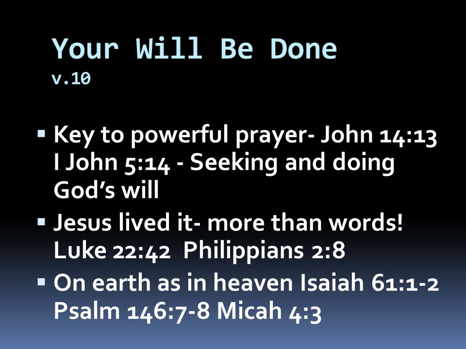 Your Will Be Done v.10  Key to powerful prayer- John 14:13 I John 5:14 - Seeking and doing God's will  Jesus lived it- more than words.