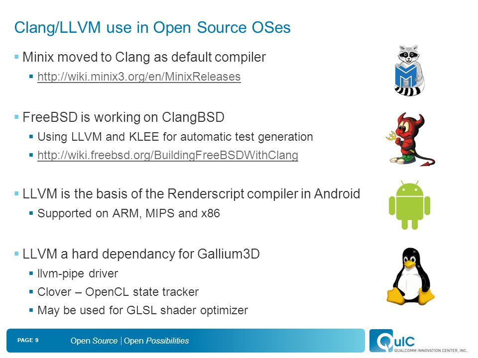 PAGE 9 Open Source Open Possibilities Clang/LLVM use in Open Source OSes  Minix moved to Clang as default compiler  http://wiki.minix3.org/en/MinixReleases http://wiki.minix3.org/en/MinixReleases  FreeBSD is working on ClangBSD  Using LLVM and KLEE for automatic test generation  http://wiki.freebsd.org/BuildingFreeBSDWithClang http://wiki.freebsd.org/BuildingFreeBSDWithClang  LLVM is the basis of the Renderscript compiler in Android  Supported on ARM, MIPS and x86  LLVM a hard dependancy for Gallium3D  llvm-pipe driver  Clover – OpenCL state tracker  May be used for GLSL shader optimizer