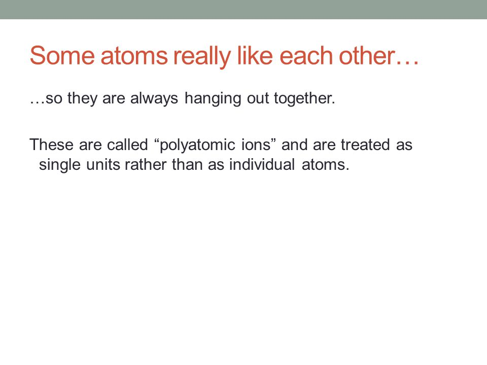 Some atoms really like each other… …so they are always hanging out together.