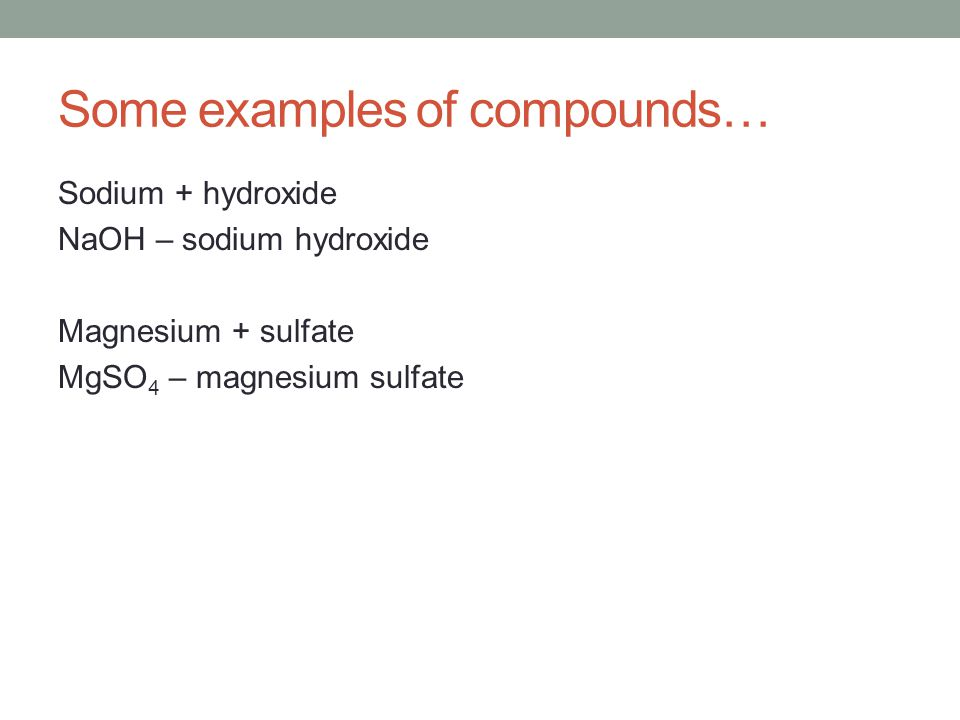 Some examples of compounds… Sodium + hydroxide NaOH – sodium hydroxide Magnesium + sulfate MgSO 4 – magnesium sulfate