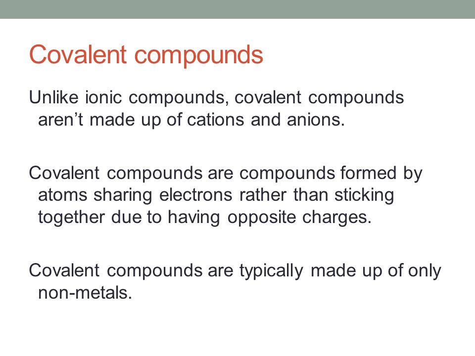Covalent compounds Unlike ionic compounds, covalent compounds aren't made up of cations and anions.